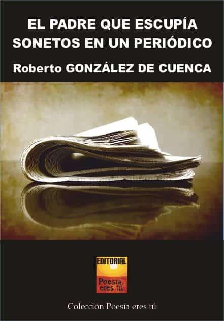 EL PADRE QUE ESCUPIA SONETOS EN UN PERÍODICO - Roberto González de Cuenca